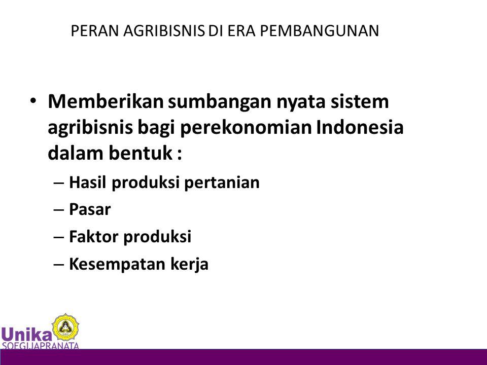 PERAN AGRIBISNIS DI ERA PEMBANGUNAN Memberikan sumbangan nyata sistem agribisnis bagi perekonomian Indonesia dalam bentuk : – Hasil produksi pertanian