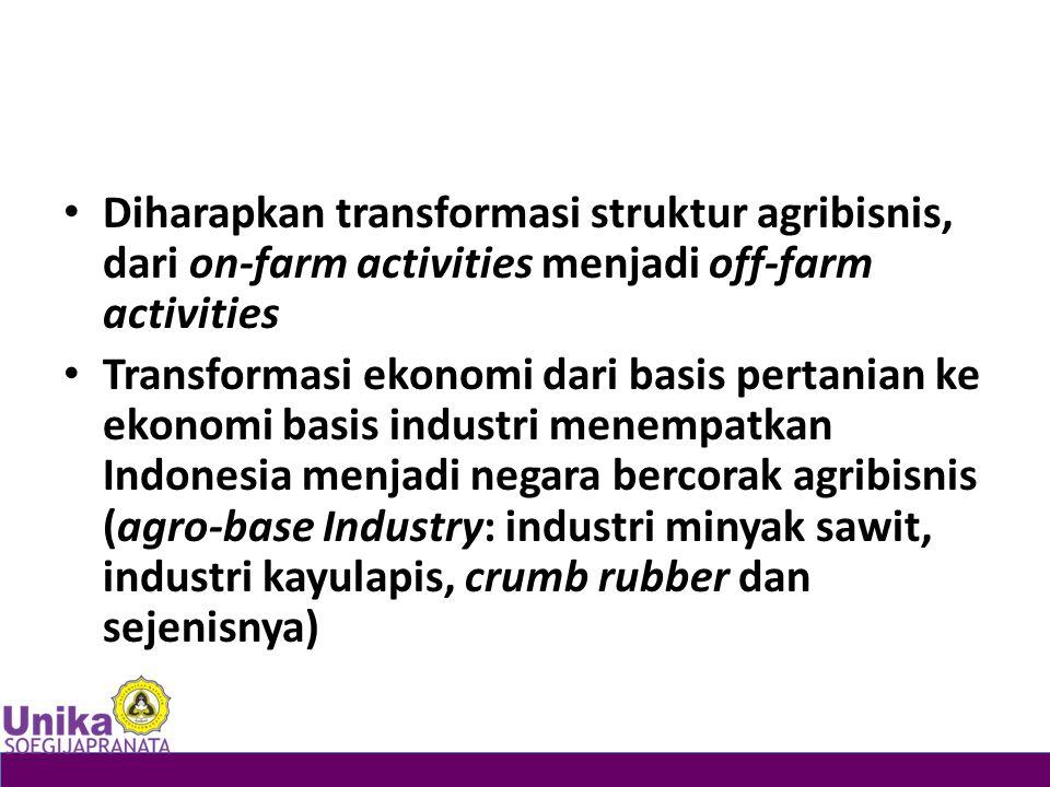 Diharapkan transformasi struktur agribisnis, dari on-farm activities menjadi off-farm activities Transformasi ekonomi dari basis pertanian ke ekonomi