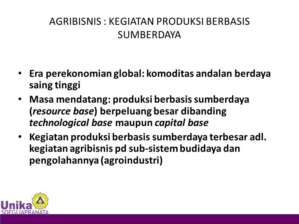 AGRIBISNIS : KEGIATAN PRODUKSI BERBASIS SUMBERDAYA Era perekonomian global: komoditas andalan berdaya saing tinggi Masa mendatang: produksi berbasis s