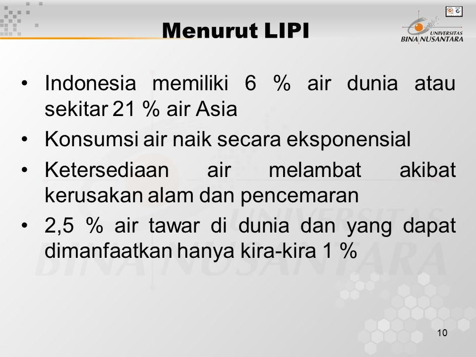 10 Menurut LIPI Indonesia memiliki 6 % air dunia atau sekitar 21 % air Asia Konsumsi air naik secara eksponensial Ketersediaan air melambat akibat kerusakan alam dan pencemaran 2,5 % air tawar di dunia dan yang dapat dimanfaatkan hanya kira-kira 1 %