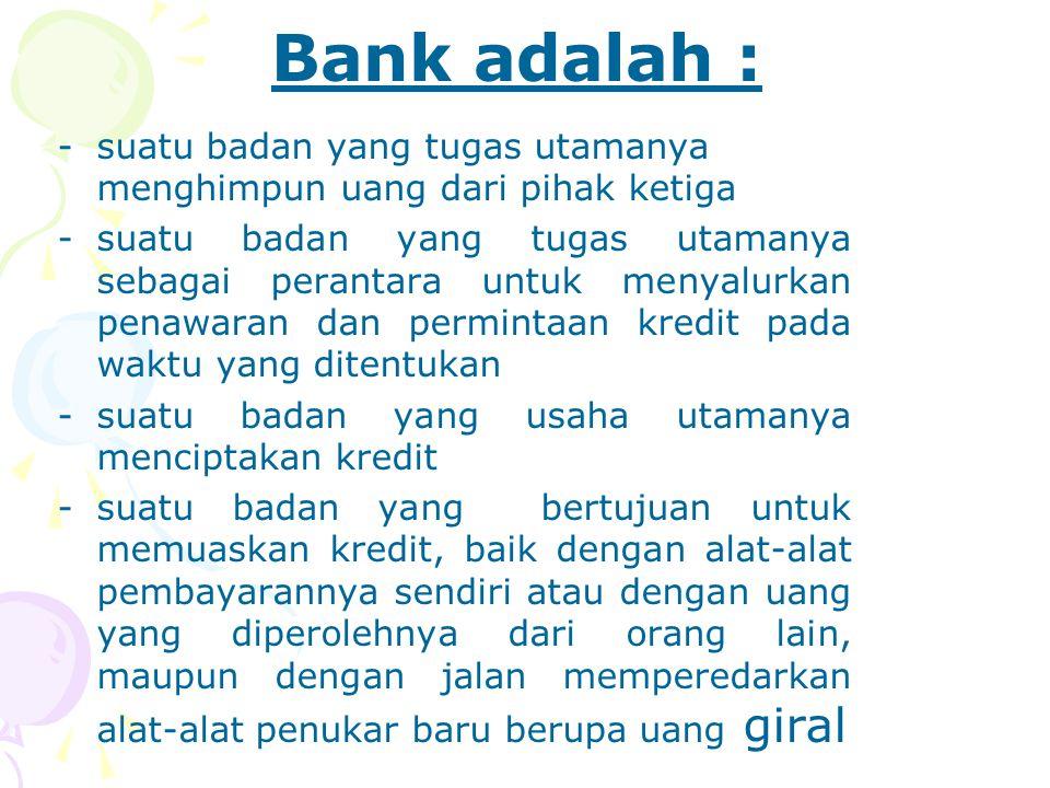 Bank adalah : -suatu badan yang tugas utamanya menghimpun uang dari pihak ketiga -suatu badan yang tugas utamanya sebagai perantara untuk menyalurkan