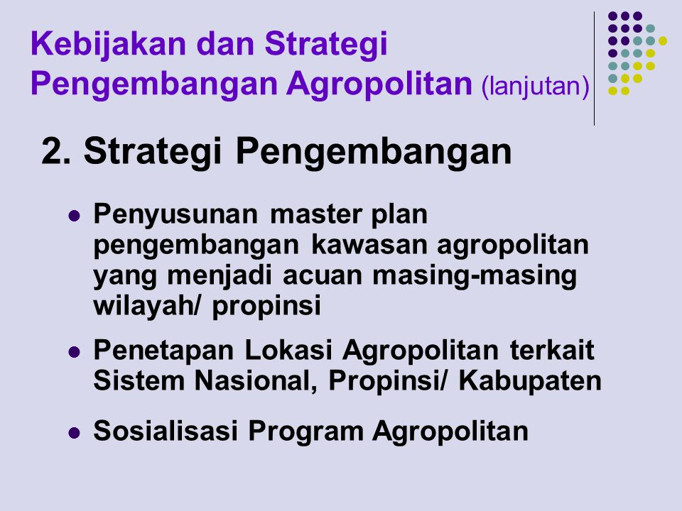 Kebijakan dan Strategi Pengembangan Agropolitan (lanjutan) 2. Strategi Pengembangan Penyusunan master plan pengembangan kawasan agropolitan yang menja