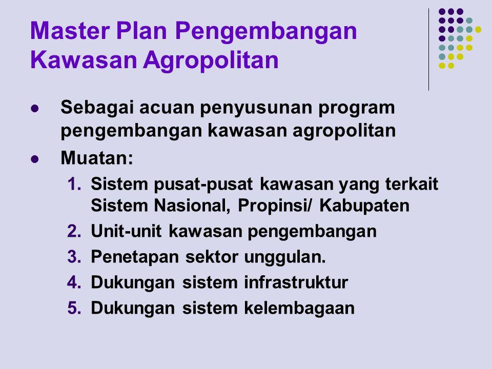 Master Plan Pengembangan Kawasan Agropolitan Sebagai acuan penyusunan program pengembangan kawasan agropolitan Muatan: 1.Sistem pusat-pusat kawasan ya