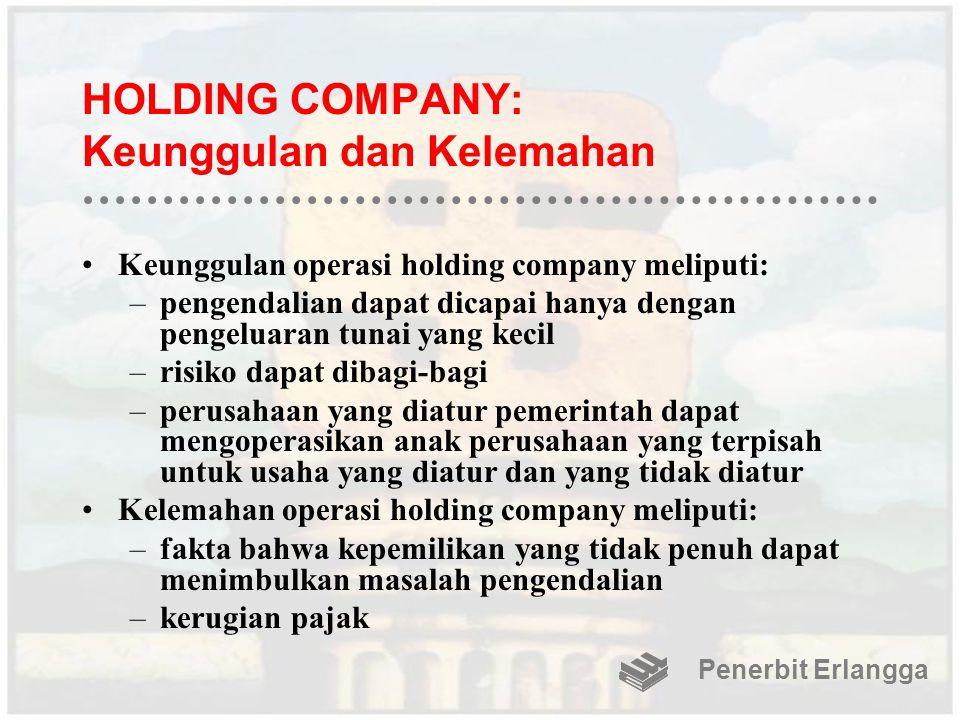 HOLDING COMPANY: Keunggulan dan Kelemahan Keunggulan operasi holding company meliputi: –pengendalian dapat dicapai hanya dengan pengeluaran tunai yang