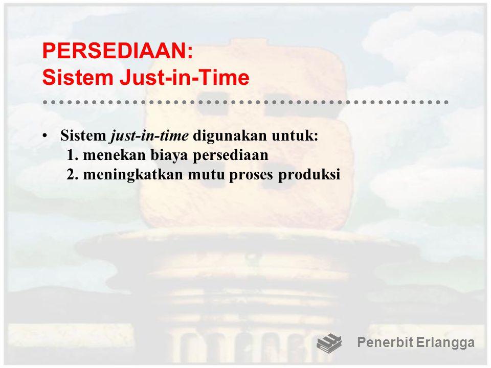 PERSEDIAAN: Sistem Just-in-Time Sistem just-in-time digunakan untuk: 1.menekan biaya persediaan 2.meningkatkan mutu proses produksi Penerbit Erlangga
