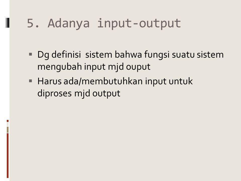 5. Adanya input-output  Dg definisi sistem bahwa fungsi suatu sistem mengubah input mjd ouput  Harus ada/membutuhkan input untuk diproses mjd output