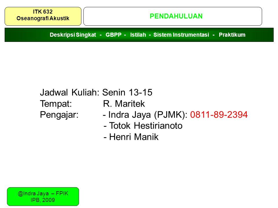 @Indra Jaya – FPIK IPB, 2009 PENDAHULUAN ITK 632 Oseanografi Akustik Jadwal Kuliah: Senin 13-15 Tempat: R. Maritek Pengajar: - Indra Jaya (PJMK): 0811