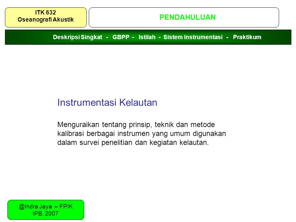 @Indra Jaya – FPIK IPB, 2007 PENDAHULUAN ITK 632 Oseanografi Akustik Instrumentasi Kelautan Menguraikan tentang prinsip, teknik dan metode kalibrasi b