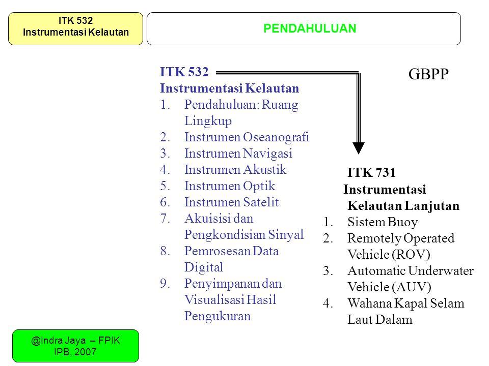 @Indra Jaya – FPIK IPB, 2007 PENDAHULUAN ITK 532 Instrumentasi Kelautan ITK 532 Instrumentasi Kelautan 1.Pendahuluan: Ruang Lingkup 2.Instrumen Oseano
