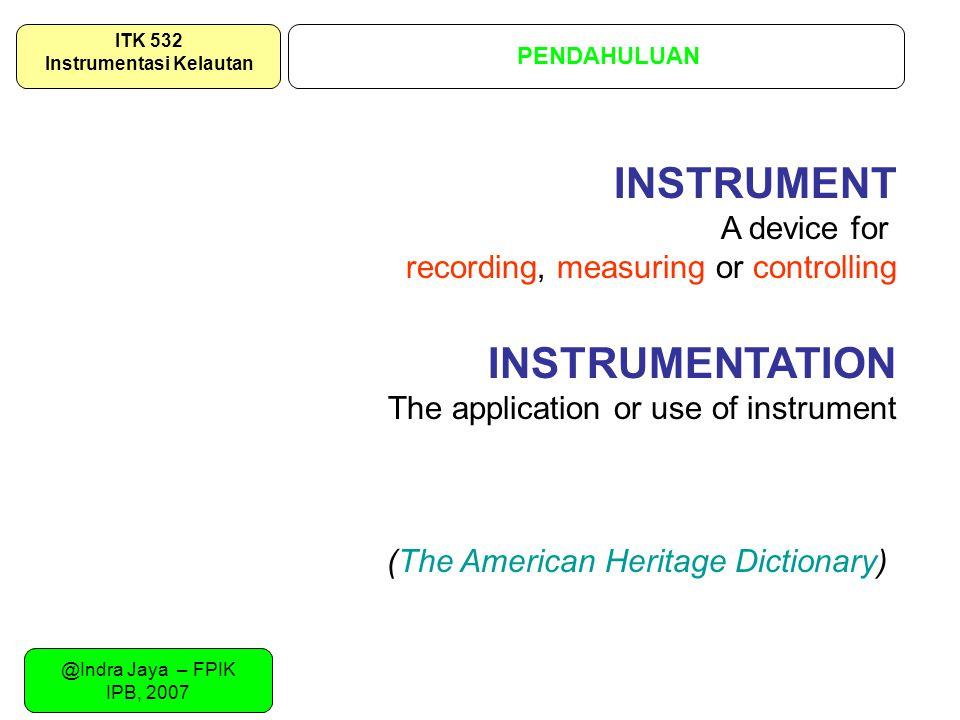 @Indra Jaya – FPIK IPB, 2007 PENDAHULUAN ITK 532 Instrumentasi Kelautan INSTRUMENT A device for recording, measuring or controlling INSTRUMENTATION The application or use of instrument (The American Heritage Dictionary)