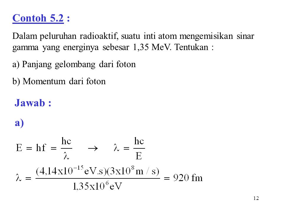 12 Contoh 5.2 : Dalam peluruhan radioaktif, suatu inti atom mengemisikan sinar gamma yang energinya sebesar 1,35 MeV. Tentukan : a) Panjang gelombang
