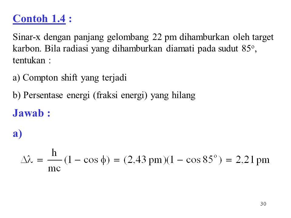 30 Contoh 1.4 : Sinar-x dengan panjang gelombang 22 pm dihamburkan oleh target karbon. Bila radiasi yang dihamburkan diamati pada sudut 85 o, tentukan