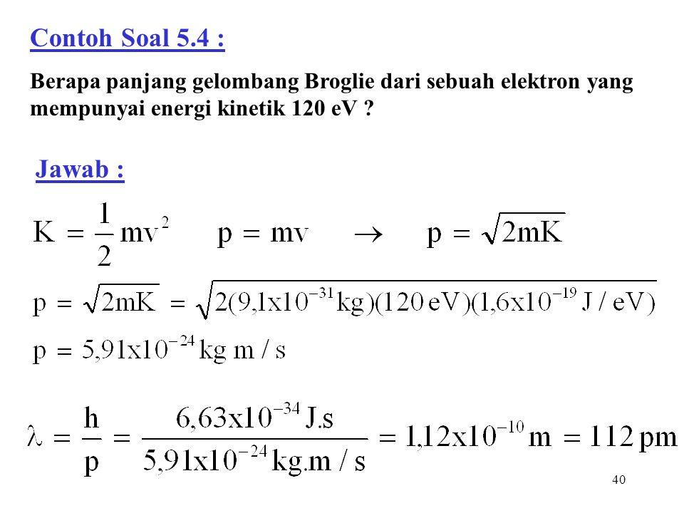 40 Contoh Soal 5.4 : Berapa panjang gelombang Broglie dari sebuah elektron yang mempunyai energi kinetik 120 eV ? Jawab :
