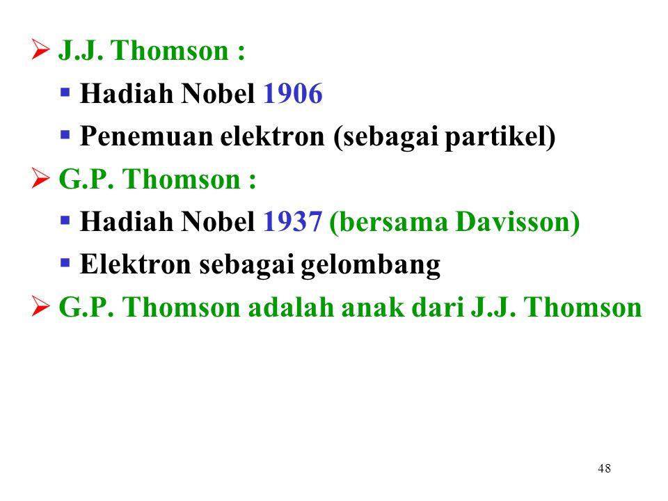 48  J.J. Thomson :  Hadiah Nobel 1906  Penemuan elektron (sebagai partikel)  G.P. Thomson :  Hadiah Nobel 1937 (bersama Davisson)  Elektron seba