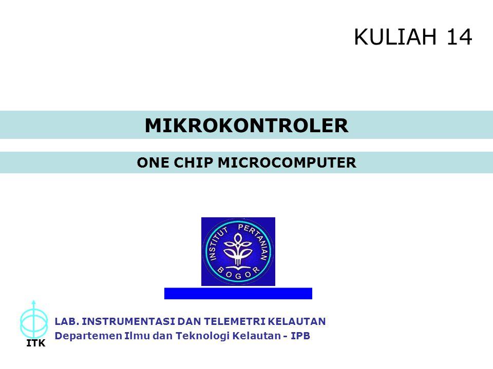 KULIAH 14 ONE CHIP MICROCOMPUTER LAB. INSTRUMENTASI DAN TELEMETRI KELAUTAN Departemen Ilmu dan Teknologi Kelautan - IPB ITK MIKROKONTROLER