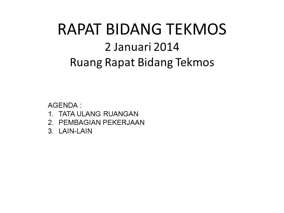 RAPAT BIDANG TEKMOS 2 Januari 2014 Ruang Rapat Bidang Tekmos AGENDA : 1.TATA ULANG RUANGAN 2.PEMBAGIAN PEKERJAAN 3.LAIN-LAIN