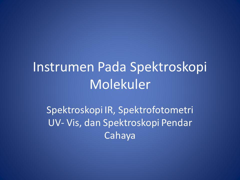 Instrumen Pada Spektroskopi Molekuler Spektroskopi IR, Spektrofotometri UV- Vis, dan Spektroskopi Pendar Cahaya