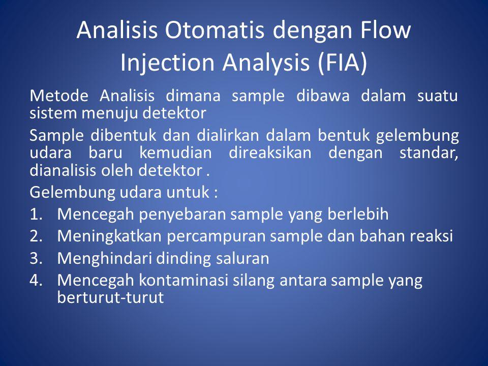 Analisis Otomatis dengan Flow Injection Analysis (FIA) Metode Analisis dimana sample dibawa dalam suatu sistem menuju detektor Sample dibentuk dan dia