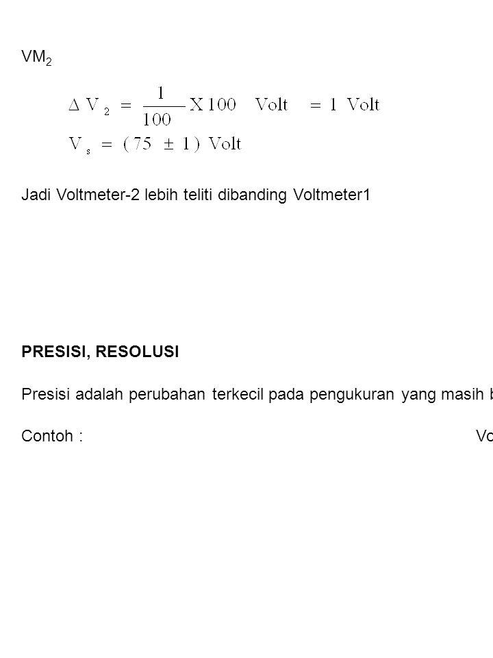 VM 2 Jadi Voltmeter-2 lebih teliti dibanding Voltmeter1 PRESISI, RESOLUSI Presisi adalah perubahan terkecil pada pengukuran yang masih bisa diamati. D