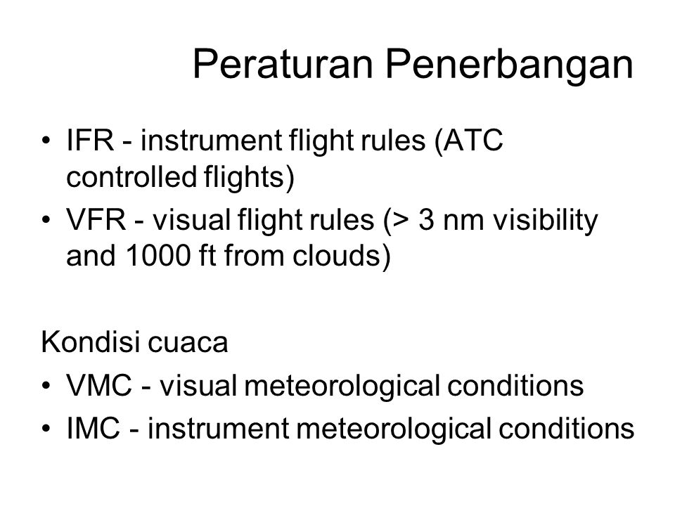 Peraturan Penerbangan IFR - instrument flight rules (ATC controlled flights) VFR - visual flight rules (> 3 nm visibility and 1000 ft from clouds) Kon