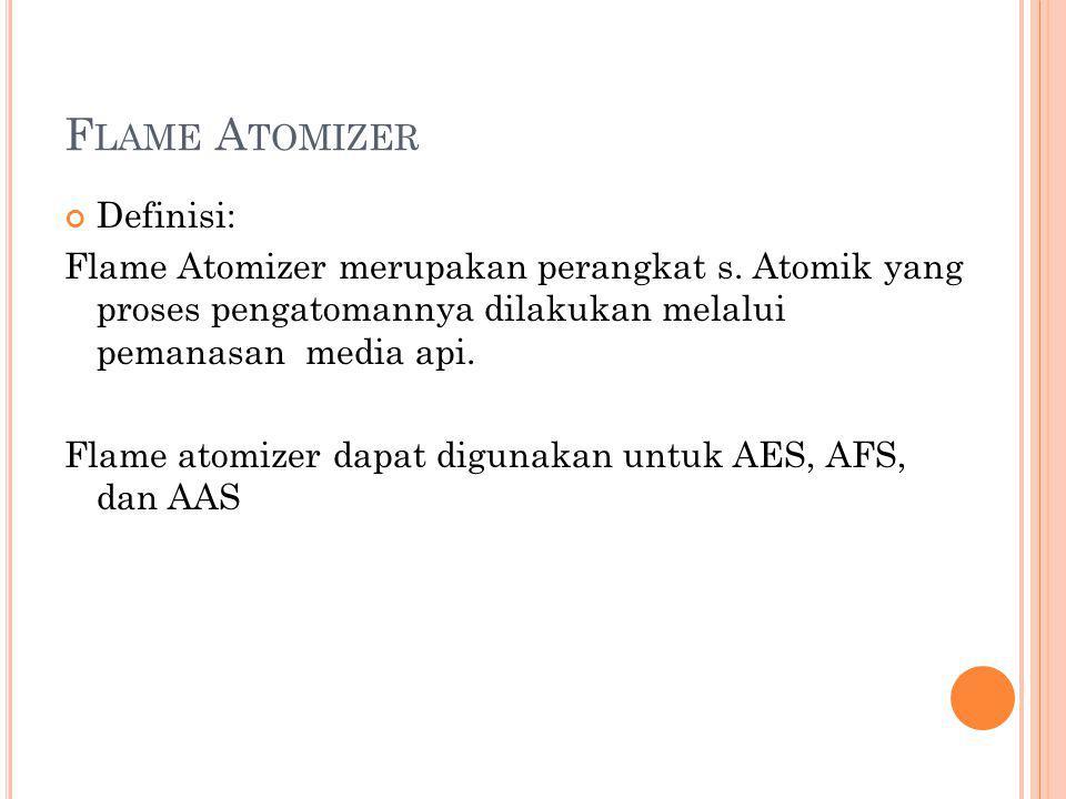 F LAME A TOMIZER Definisi: Flame Atomizer merupakan perangkat s. Atomik yang proses pengatomannya dilakukan melalui pemanasan media api. Flame atomize