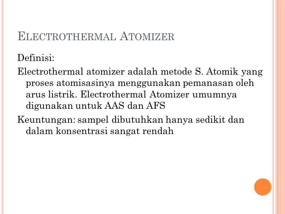 E LECTROTHERMAL A TOMIZER Definisi: Electrothermal atomizer adalah metode S. Atomik yang proses atomisasinya menggunakan pemanasan oleh arus listrik.
