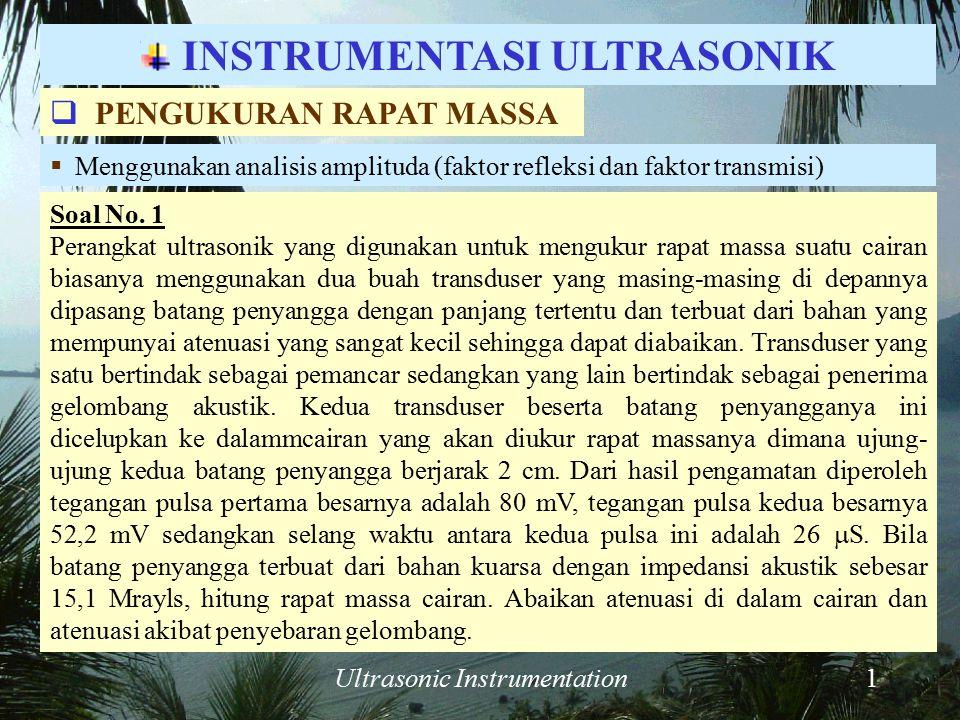 Ultrasonic Instrumentation1 Soal No. 1 Perangkat ultrasonik yang digunakan untuk mengukur rapat massa suatu cairan biasanya menggunakan dua buah trans