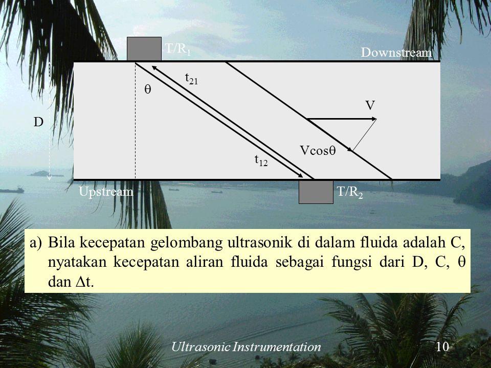Ultrasonic Instrumentation10 a)Bila kecepatan gelombang ultrasonik di dalam fluida adalah C, nyatakan kecepatan aliran fluida sebagai fungsi dari D, C