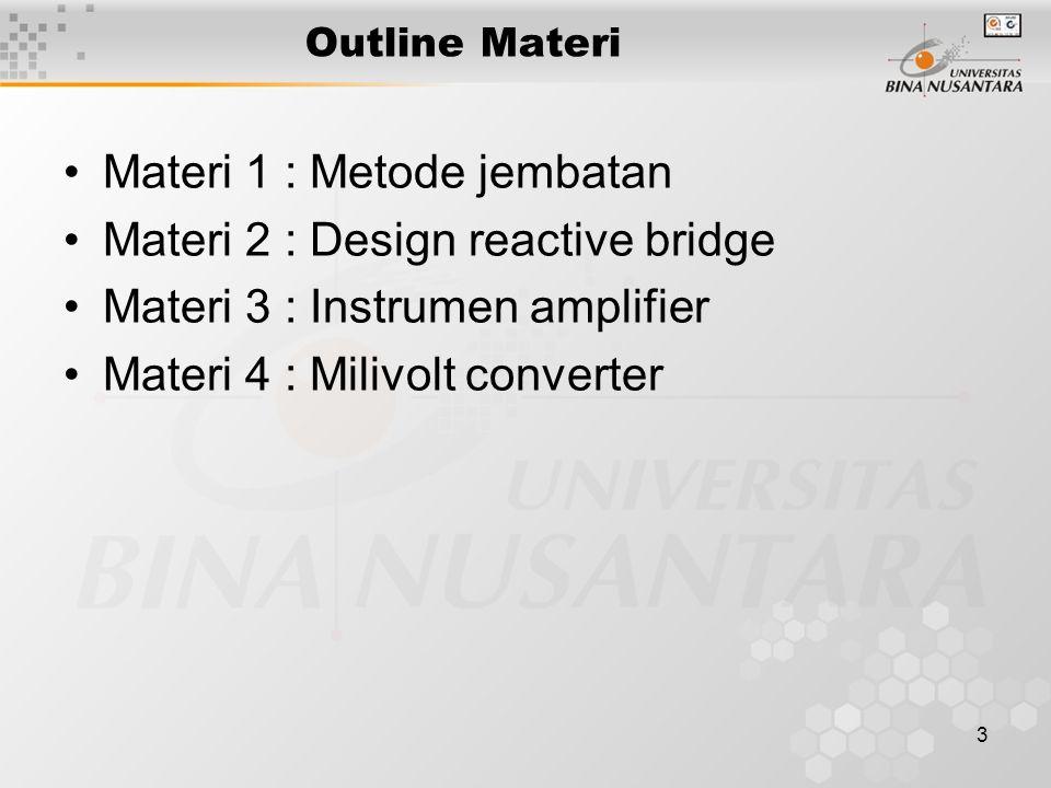 3 Outline Materi Materi 1 : Metode jembatan Materi 2 : Design reactive bridge Materi 3 : Instrumen amplifier Materi 4 : Milivolt converter