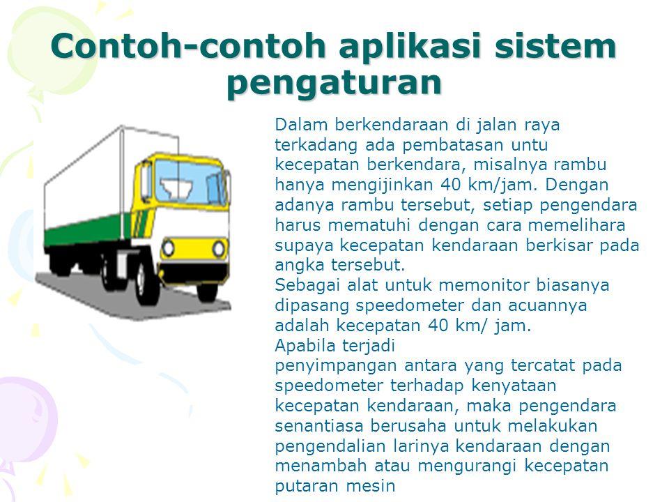 Contoh-contoh aplikasi sistem pengaturan Dalam berkendaraan di jalan raya terkadang ada pembatasan untu kecepatan berkendara, misalnya rambu hanya men