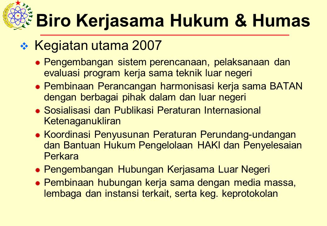  Kegiatan utama 2007  Pengembangan sistem perencanaan, pelaksanaan dan evaluasi program kerja sama teknik luar negeri  Pembinaan Perancangan harmonisasi kerja sama BATAN dengan berbagai pihak dalam dan luar negeri  Sosialisasi dan Publikasi Peraturan Internasional Ketenaganukliran  Koordinasi Penyusunan Peraturan Perundang-undangan dan Bantuan Hukum Pengelolaan HAKI dan Penyelesaian Perkara  Pengembangan Hubungan Kerjasama Luar Negeri  Pembinaan hubungan kerja sama dengan media massa, lembaga dan instansi terkait, serta keg.