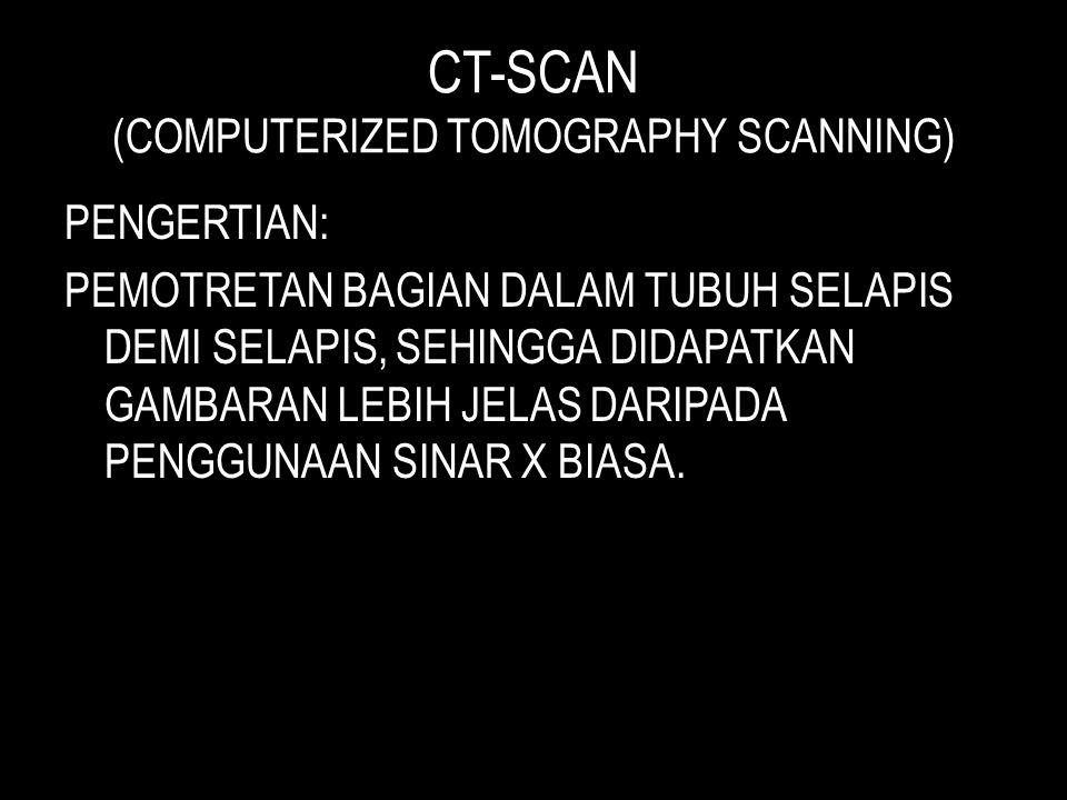 CT-SCAN (COMPUTERIZED TOMOGRAPHY SCANNING) PENGERTIAN: PEMOTRETAN BAGIAN DALAM TUBUH SELAPIS DEMI SELAPIS, SEHINGGA DIDAPATKAN GAMBARAN LEBIH JELAS DARIPADA PENGGUNAAN SINAR X BIASA.