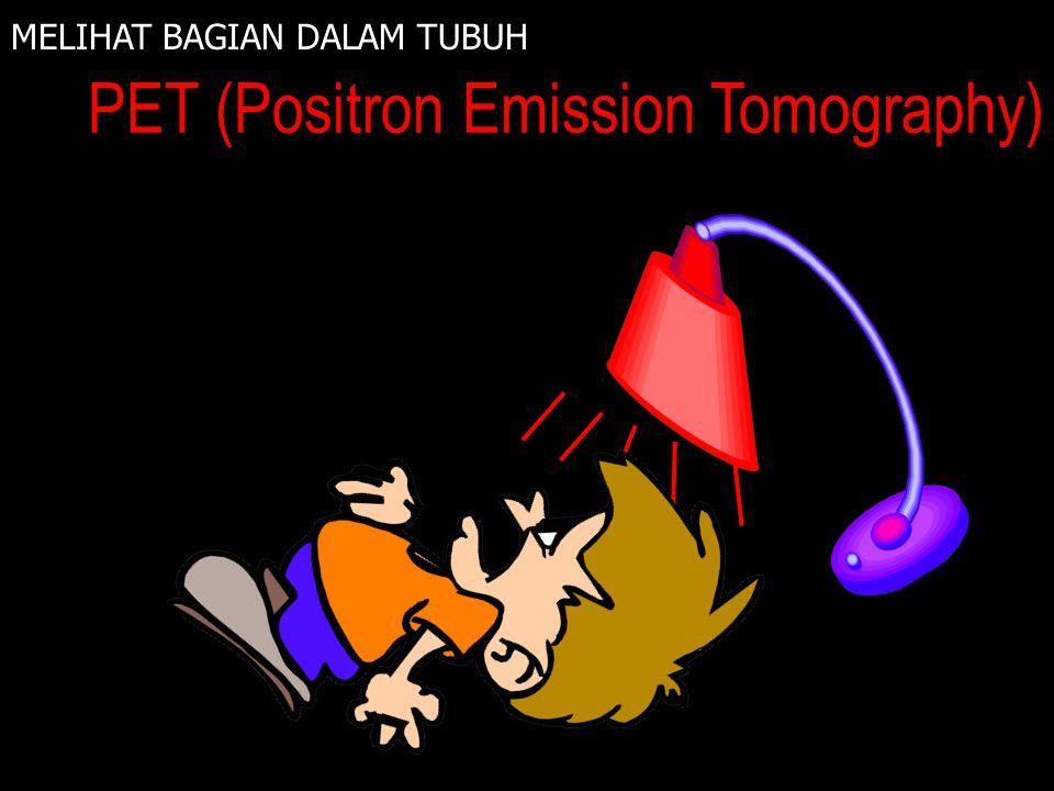 MELIHAT BAGIAN DALAM TUBUH PET (Positron Emission Tomography) INFRA MERAH