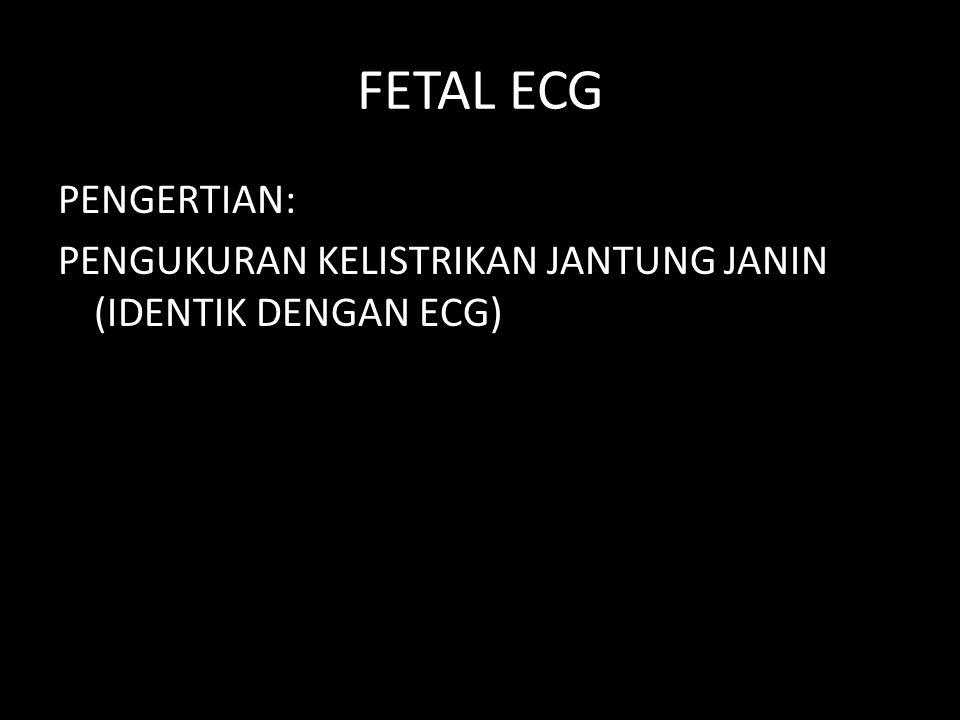 FETAL ECG PENGERTIAN: PENGUKURAN KELISTRIKAN JANTUNG JANIN (IDENTIK DENGAN ECG)