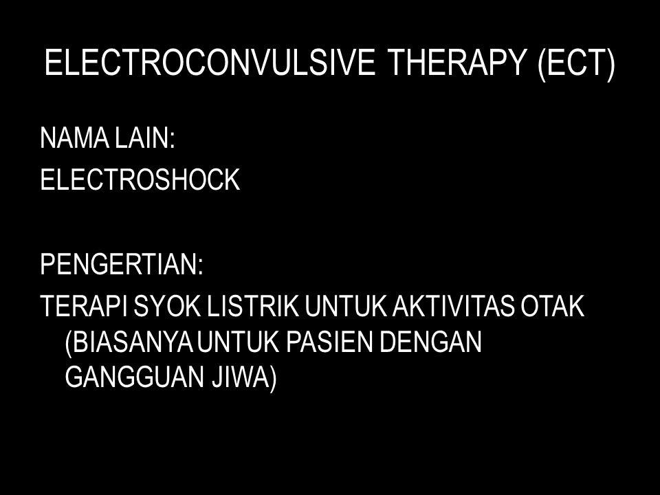 ELECTROCONVULSIVE THERAPY (ECT) NAMA LAIN: ELECTROSHOCK PENGERTIAN: TERAPI SYOK LISTRIK UNTUK AKTIVITAS OTAK (BIASANYA UNTUK PASIEN DENGAN GANGGUAN JIWA)