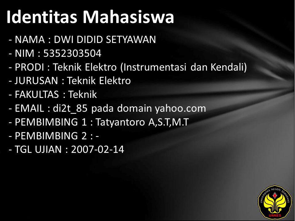 Identitas Mahasiswa - NAMA : DWI DIDID SETYAWAN - NIM : 5352303504 - PRODI : Teknik Elektro (Instrumentasi dan Kendali) - JURUSAN : Teknik Elektro - FAKULTAS : Teknik - EMAIL : di2t_85 pada domain yahoo.com - PEMBIMBING 1 : Tatyantoro A,S.T,M.T - PEMBIMBING 2 : - - TGL UJIAN : 2007-02-14