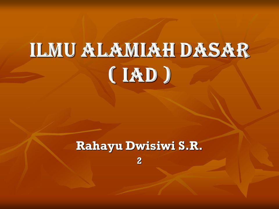 ILMU ALAMIAH DASAR ( IAD ) Rahayu Dwisiwi S.R. 2