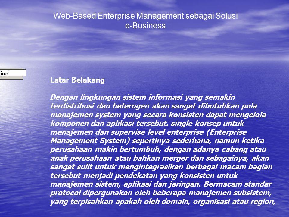 Web-Based Enterprise Management sebagai Solusi e-Business Latar Belakang Dengan lingkungan sistem informasi yang semakin terdistribusi dan heterogen a