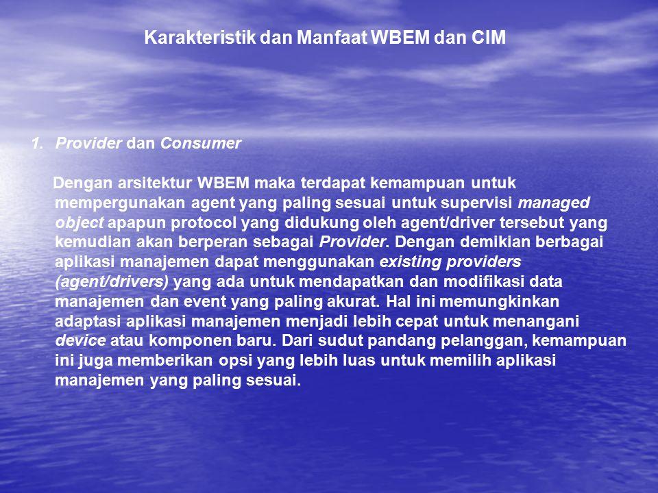 Karakteristik dan Manfaat WBEM dan CIM 1.Provider dan Consumer Dengan arsitektur WBEM maka terdapat kemampuan untuk mempergunakan agent yang paling se