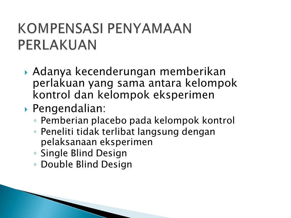  Adanya kecenderungan memberikan perlakuan yang sama antara kelompok kontrol dan kelompok eksperimen  Pengendalian: ◦ Pemberian placebo pada kelompok kontrol ◦ Peneliti tidak terlibat langsung dengan pelaksanaan eksperimen ◦ Single Blind Design ◦ Double Blind Design