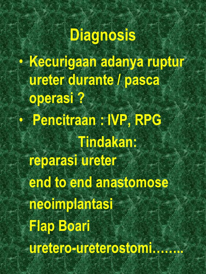 Diagnosis Kecurigaan adanya ruptur ureter durante / pasca operasi ? Pencitraan : IVP, RPG Tindakan: reparasi ureter end to end anastomose neoimplantas