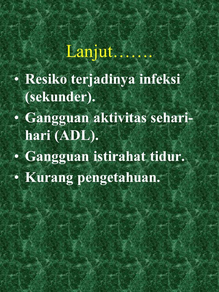 Lanjut……. Resiko terjadinya infeksi (sekunder). Gangguan aktivitas sehari- hari (ADL). Gangguan istirahat tidur. Kurang pengetahuan.