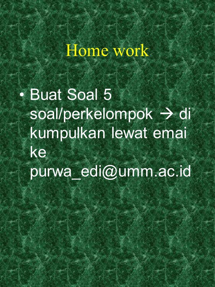 Home work Buat Soal 5 soal/perkelompok  di kumpulkan lewat emai ke purwa_edi@umm.ac.id