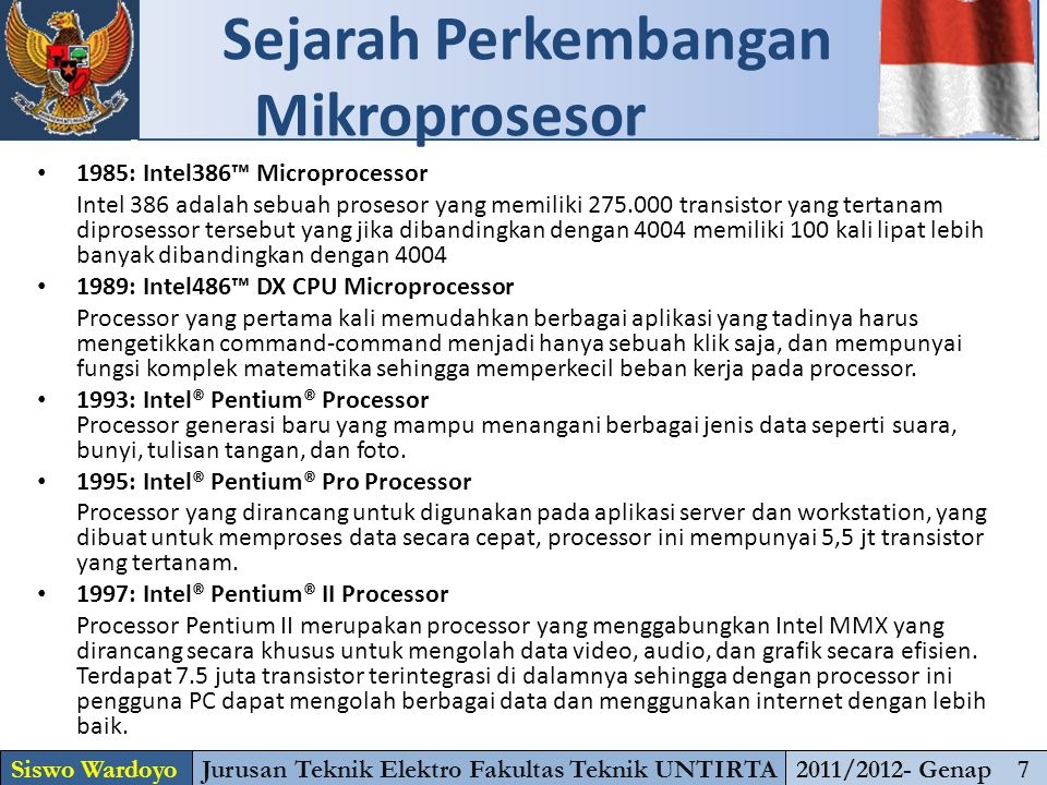 1985: Intel386™ Microprocessor Intel 386 adalah sebuah prosesor yang memiliki 275.000 transistor yang tertanam diprosessor tersebut yang jika dibandingkan dengan 4004 memiliki 100 kali lipat lebih banyak dibandingkan dengan 4004 1989: Intel486™ DX CPU Microprocessor Processor yang pertama kali memudahkan berbagai aplikasi yang tadinya harus mengetikkan command-command menjadi hanya sebuah klik saja, dan mempunyai fungsi komplek matematika sehingga memperkecil beban kerja pada processor.