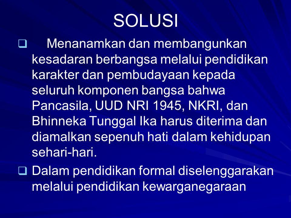 SOLUSI   Menanamkan dan membangunkan kesadaran berbangsa melalui pendidikan karakter dan pembudayaan kepada seluruh komponen bangsa bahwa Pancasila,
