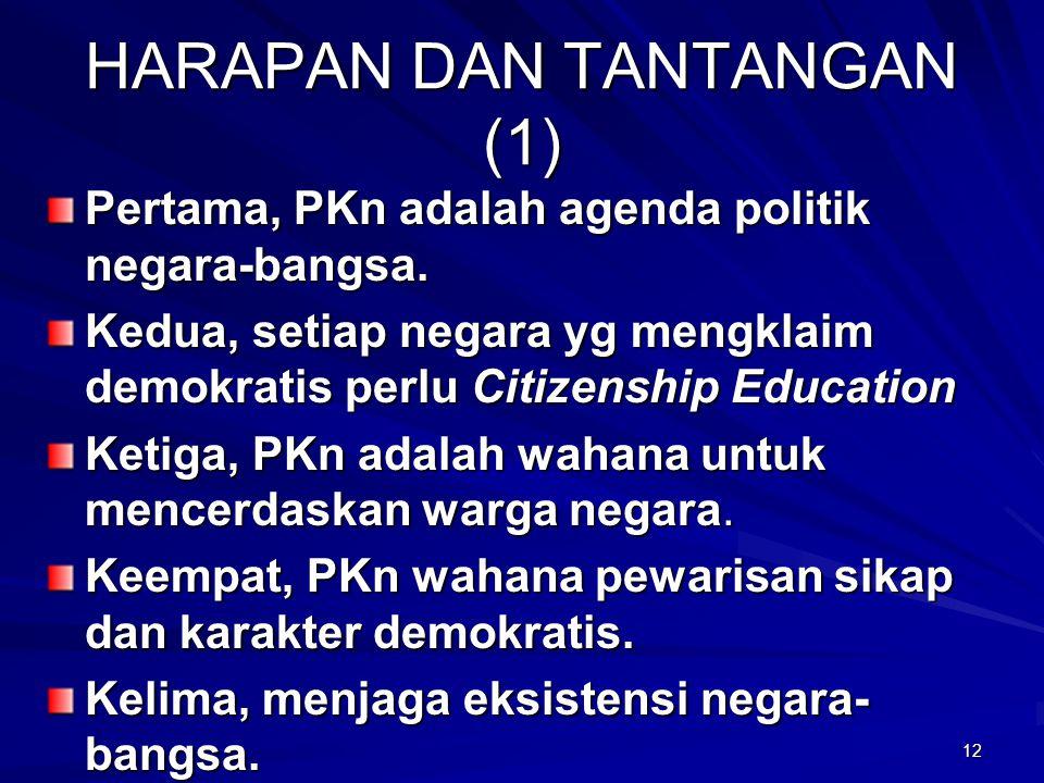 HARAPAN DAN TANTANGAN (1) Pertama, PKn adalah agenda politik negara-bangsa. Kedua, setiap negara yg mengklaim demokratis perlu Citizenship Education K