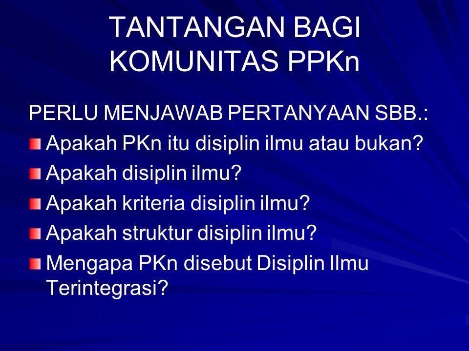 TANTANGAN BAGI KOMUNITAS PPKn PERLU MENJAWAB PERTANYAAN SBB.: Apakah PKn itu disiplin ilmu atau bukan? Apakah disiplin ilmu? Apakah kriteria disiplin