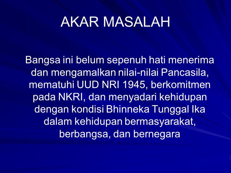 AKAR MASALAH Bangsa ini belum sepenuh hati menerima dan mengamalkan nilai-nilai Pancasila, mematuhi UUD NRI 1945, berkomitmen pada NKRI, dan menyadari