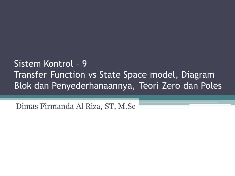 Sistem Kontrol – 9 Transfer Function vs State Space model, Diagram Blok dan Penyederhanaannya, Teori Zero dan Poles Dimas Firmanda Al Riza, ST, M.Sc