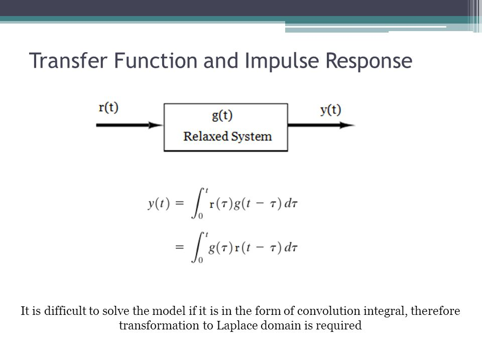 Transfer Function and Impulse Response It is difficult to solve the model if it is in the form of convolution integral, therefore transformation to La